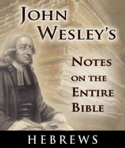 John Wesley's Notes on the Entire Bible-Book of Hebrews ebook by John Wesley