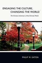 Engaging the Culture, Changing the World ebook by Philip W. Eaton