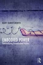Embodied Power - Demystifying Disembodied Politics ebook by Mary Hawkesworth