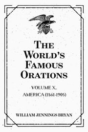 The World's Famous Orations: Volume X, America (1861-1905) ebook by William Jennings Bryan