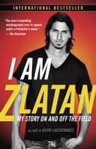 I Am Zlatan - My Story On and Off the Field ebook by Zlatan Ibrahimovic, David Lagercrantz, Ruth Urbom
