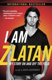 I Am Zlatan - My Story On and Off the Field ebook by Zlatan Ibrahimovic,David Lagercrantz,Ruth Urbom