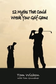 12 Myths That Could Wreck Your Golf Game ebook by Tom Wishon