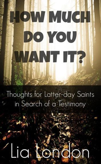 How Much Do You Want It? - Latter-day Testimony Series, #1 ebook by Lia London