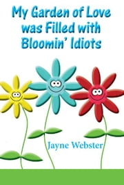 My Garden Of Love Was Filled With Bloomin' Idiots ebook by Jayne Webster