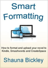 Smart Formatting: How to format and upload your novel to Kindle, Smashwords and CreateSpace ebook by Shauna Bickley