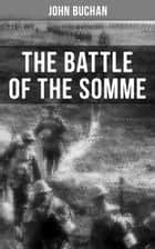 THE BATTLE OF THE SOMME - A Never-Before-Seen Side of the Bloodiest Offensive of World War I – Viewed Through the Eyes of the Acclaimed War Correspondent ebook by John Buchan