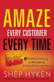 Amaze Every Customer Every Time - 52 Tools for Delivering the Most Amazing Customer Service on the Planet ebook by Shep Hyken