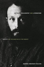 Between Philosophy and Literature - Bakhtin and the Question of the Subject ebook by Daphna Erdinast-Vulcan