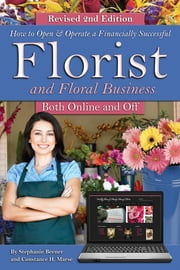 How to Open & Operate a Financially Successful Florist and Floral Business Online and Off REVISED 2ND EDITION ebook by Stephanie Beener