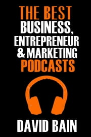 The Best Business, Entrepreneur and Marketing Podcasts - Best Podcasts ebook by David Bain