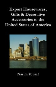 Export Housewares, Gifts & Decorative Accessories to the United States of America ebook by Yousaf, Nasim