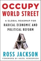 Occupy World Street - A Global Roadmap for Radical Economic and Political Reform ebook by Ross Jackson, Hazel Henderson