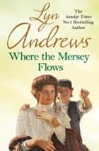 Where the Mersey Flows - A powerful saga of poverty, friendship and love ebook by Lyn Andrews