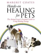 Hands-On Healing For Pets - The Animal Lover's Essential Guide To Using Healing Energy ebook by Margrit Coates