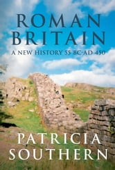 Roman Britain: A New History 55 BC - AD 450 - A New History 55BC - AD 450 ebook by Patricia Southern
