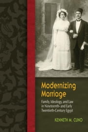 Modernizing Marriage: Family, Ideology, and Law in Nineteenth- and Early Twentieth-Century Egypt ebook by Cuno, Kenneth M.