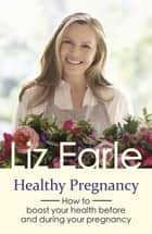 Healthy Pregnancy - How to boost your health before and during your pregnancy ebook by Liz Earle