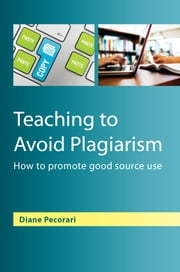 Teaching To Avoid Plagiarism: How To Promote Good Source Use ebook by Diane Pecorari,David Pimm