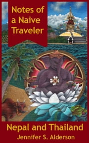 Notes of a Naive Traveler: Nepal and Thailand ebook by Jennifer S. Alderson