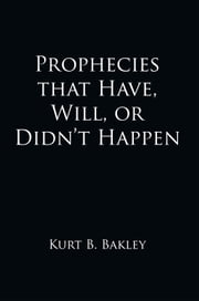 Prophecies that Have, Will, or Didn't Happen ebook by Kurt B. Bakley