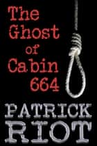 The Ghost of Cabin 664 ebook by Patrick Riot