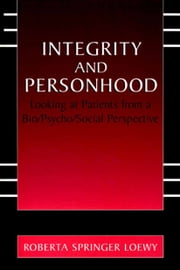 Integrity and Personhood - Looking at Patients from a Bio/Psycho/Social Perspective ebook by Erich E.H. Loewy