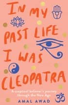 In My Past Life I was Cleopatra - A sceptical believer's journey through the New Age ebook by