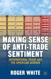 Making Sense of Anti-Trade Sentiment - International Trade and the American Worker ebook by Roger White