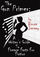 The Gun Primer - A Writer's Guide To Firearm Facts For Fiction ebook by Bruce Jenvey