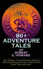 80+ ADVENTURE TALES OF ROBERT E. HOWARD - The Ultimate Action-Packed Collection: Historical Fantasy Classics, Crime Novels, Pirate Tales and more - Sword & Sorcery Fiction Including Complete Conan the Barbarian, Solomon Kane, Kull the Conqueror and Bran Mak Morn Series ebook by Robert E. Howard