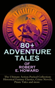 80+ ADVENTURE TALES OF ROBERT E. HOWARD - The Ultimate Action-Packed Collection - Historical Fantasy Classics, Crime Novels, Pirate Tales and more - Sword & Sorcery Fiction Including Complete Conan the Barbarian, Solomon Kane, Kull the Conqueror and Bran Mak Morn Series 電子書 by Robert E. Howard