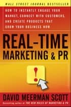 Real-Time Marketing and PR - How to Instantly Engage Your Market, Connect with Customers, and Create Products that Grow Your Business Now ebook by David Meerman Scott