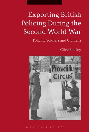 Exporting British Policing During the Second World War - Policing Soldiers and Civilians ebook by Prof. Clive Emsley