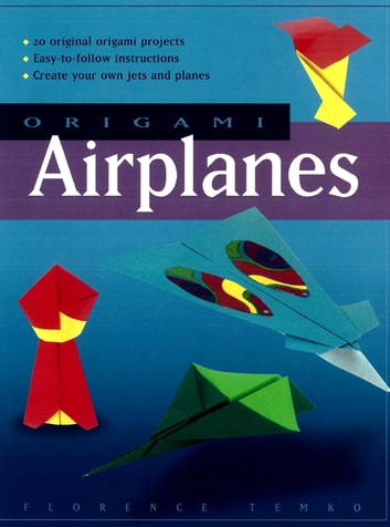 Origami Airplanes - Make Fun and Easy Paper Airplanes with This Great Origami-for-Kids Book: Includes Origami Book and 25 Original Projects ebook by Florence Temko