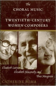 The Choral Music of Twentieth-Century Women Composers - Elisabeth Lutyens, Elizabeth Maconchy and Thea Musgrave ebook by Catherine Roma