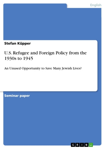 U.S. Refugee and Foreign Policy from the 1930s to 1945 - An Unused Opportunity to Save Many Jewish Lives? ebook by Stefan Küpper