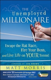 The Unemployed Millionaire - Escape the Rat Race, Fire Your Boss and Live Life on YOUR Terms! ebook by Matt Morris