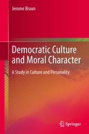 Democratic Culture and Moral Character - A Study in Culture and Personality ebook by Jerome Braun