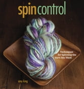Spin Control - Techniques for Spinning the Yarns You Want ebook by Amy King