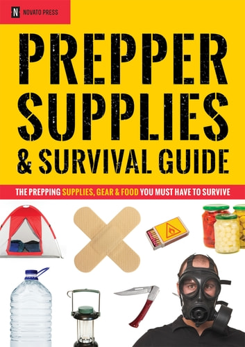 Prepper Supplies & Survival Guide: The Prepping Supplies, Gear & Food You Must Have To Survive ebook by Novato Press