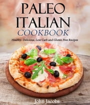 Paleo Italian Cookbook Healthy, Delicious, Low Carb and Gluten Free Recipes ebook by John Jacobs
