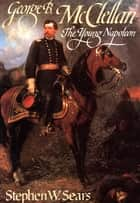 George B. McClellan - The Young Napoleon ebook by Stephen  W. Sears