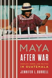 Maya after War - Conflict, Power, and Politics in Guatemala ebook by Jennifer L. Burrell