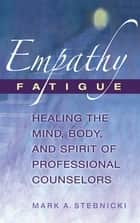 Empathy Fatigue - Healing the Mind, Body, and Spirit of Professional Counselors ebook by Mark A. Stebnicki, PhD, LPC,...