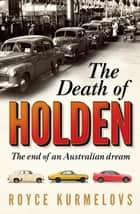 The Death of Holden - The bestselling account of the decline of Australian manufacturing ebook by