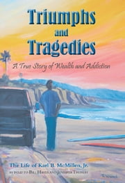 Triumphs and Tragedies - A True Story of Wealth and Addiction ebook by Karl B. McMillen, Jr.,Bill Hayes,Jennifer Thomas
