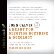 John Calvin - A Heart for Devotion, Doctrine, Doxology audiobook by Various Authors