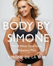 Body By Simone - The 8-Week Total Body Makeover Plan ebook by Simone De La Rue