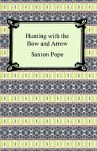 Hunting with the Bow and Arrow ebook by Saxton Pope